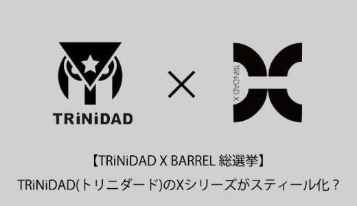 TRiNiDAD(トリニダード)のXシリーズがスティール化?【TRiNiDAD X BARREL 総選挙】